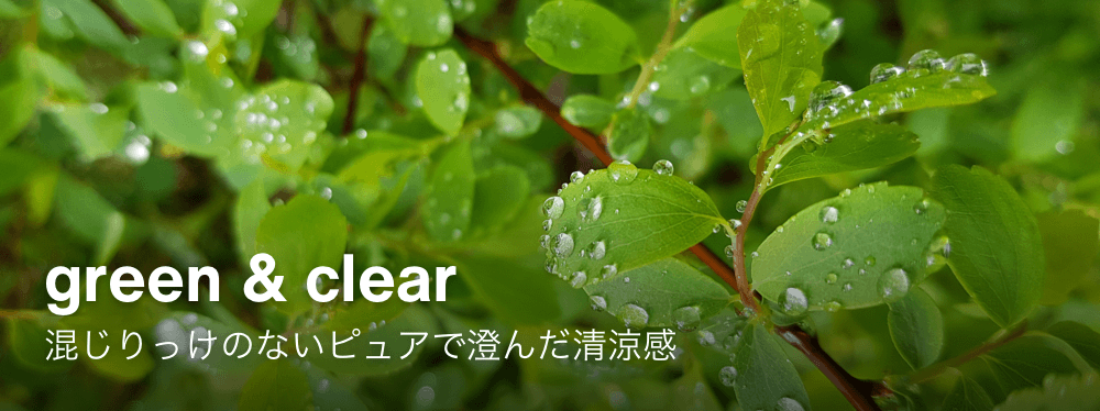 green & clear 混じりっけのないピュアで澄んだ清涼感